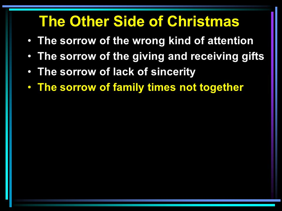 The Other Side of Christmas The sorrow of the wrong kind of attention The sorrow of the giving and receiving gifts The sorrow of lack of sincerity The sorrow of family times not together