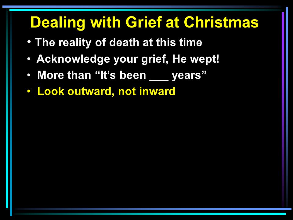 Dealing with Grief at Christmas The reality of death at this time Acknowledge your grief, He wept.