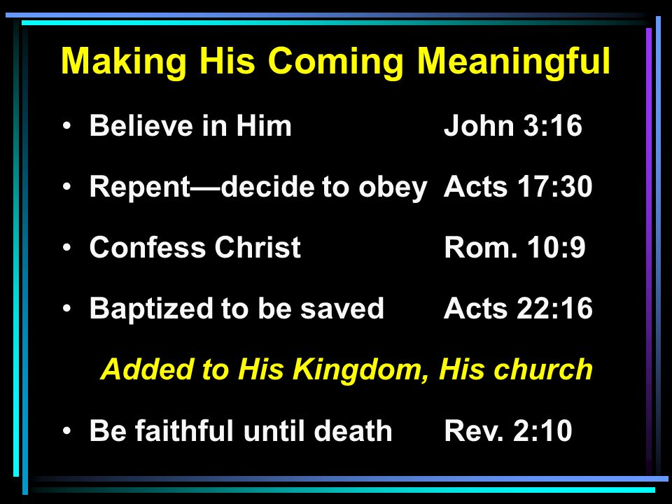Making His Coming Meaningful Believe in HimJohn 3:16 Repentdecide to obeyActs 17:30 Confess ChristRom.