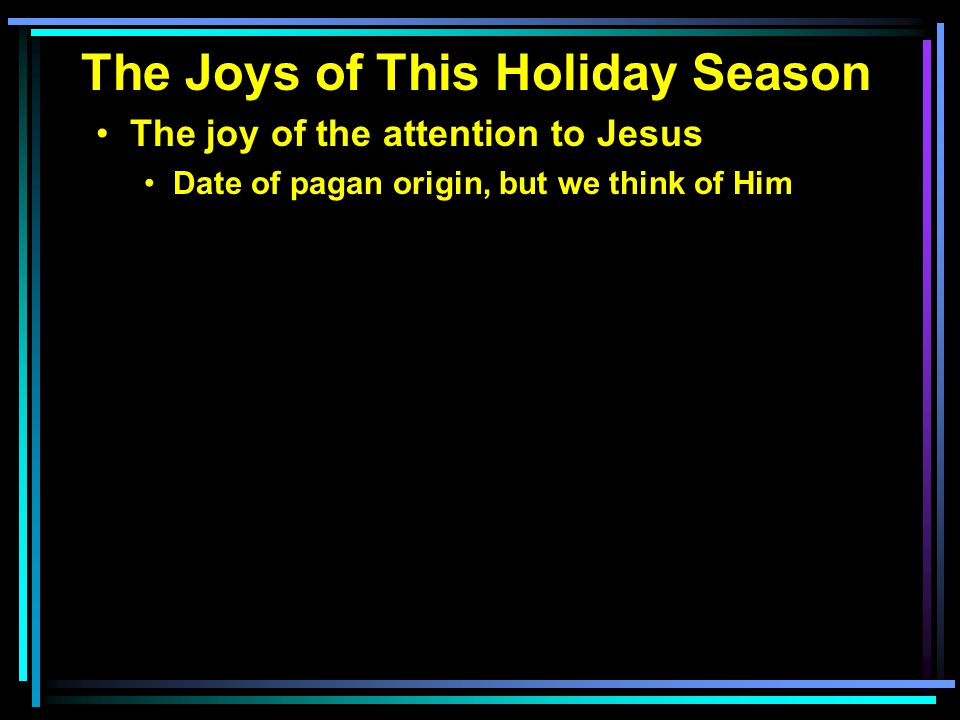 The Joys of This Holiday Season The joy of the attention to Jesus Date of pagan origin, but we think of Him