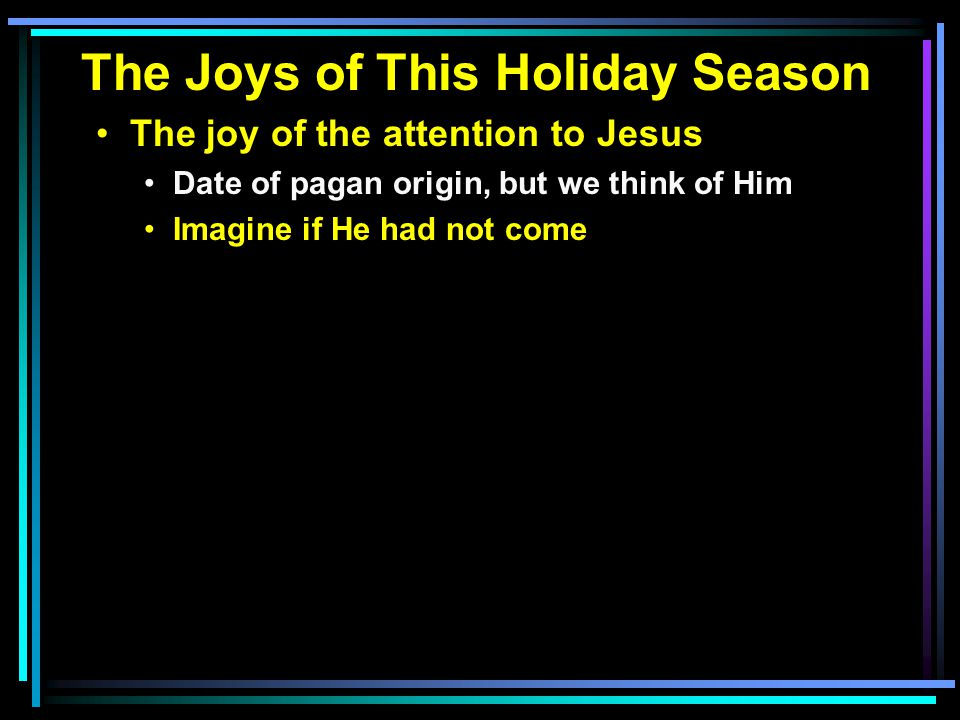 The Joys of This Holiday Season The joy of the attention to Jesus Date of pagan origin, but we think of Him Imagine if He had not come