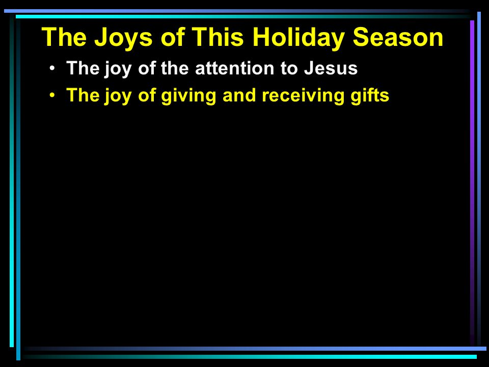 The Joys of This Holiday Season The joy of the attention to Jesus The joy of giving and receiving gifts