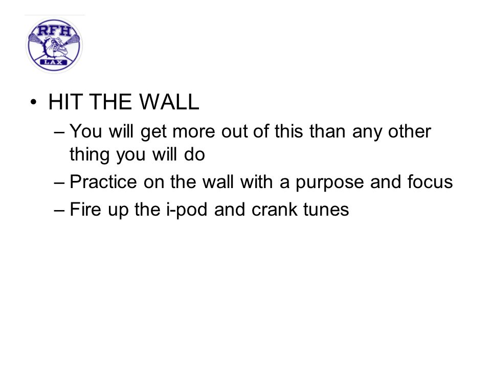 HIT THE WALL –You will get more out of this than any other thing you will do –Practice on the wall with a purpose and focus –Fire up the i-pod and crank tunes