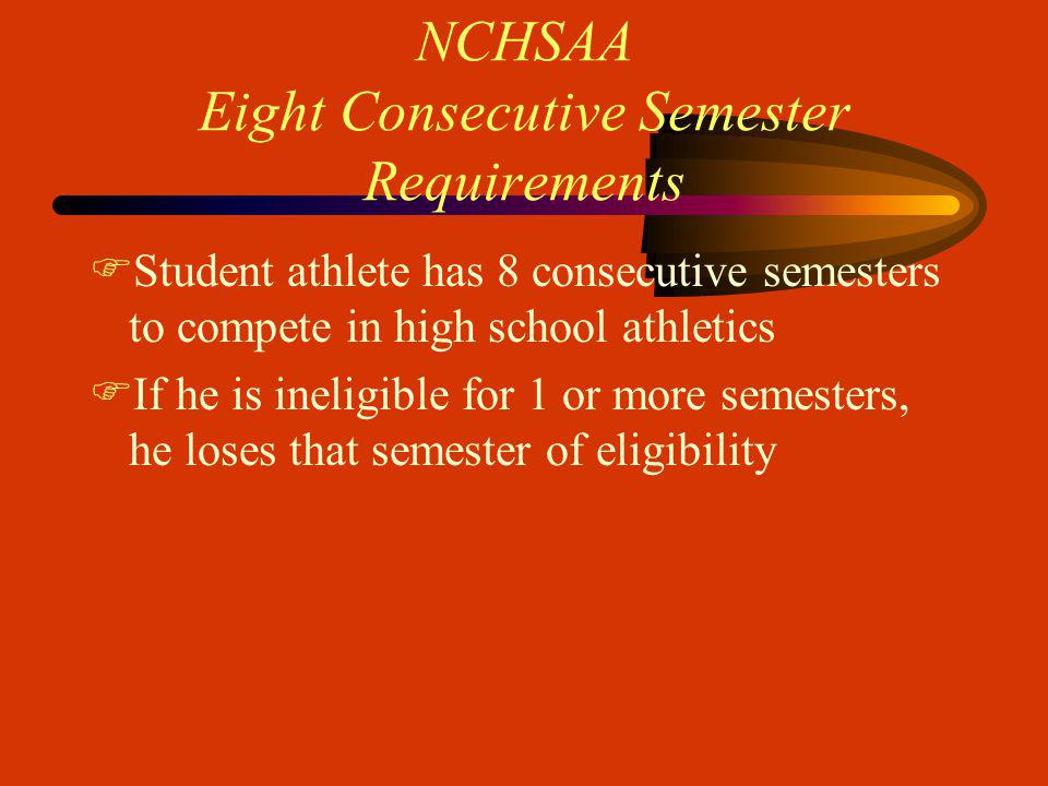 NCHSAA Eight Consecutive Semester Requirements FStudent athlete has 8 consecutive semesters to compete in high school athletics FIf he is ineligible for 1 or more semesters, he loses that semester of eligibility