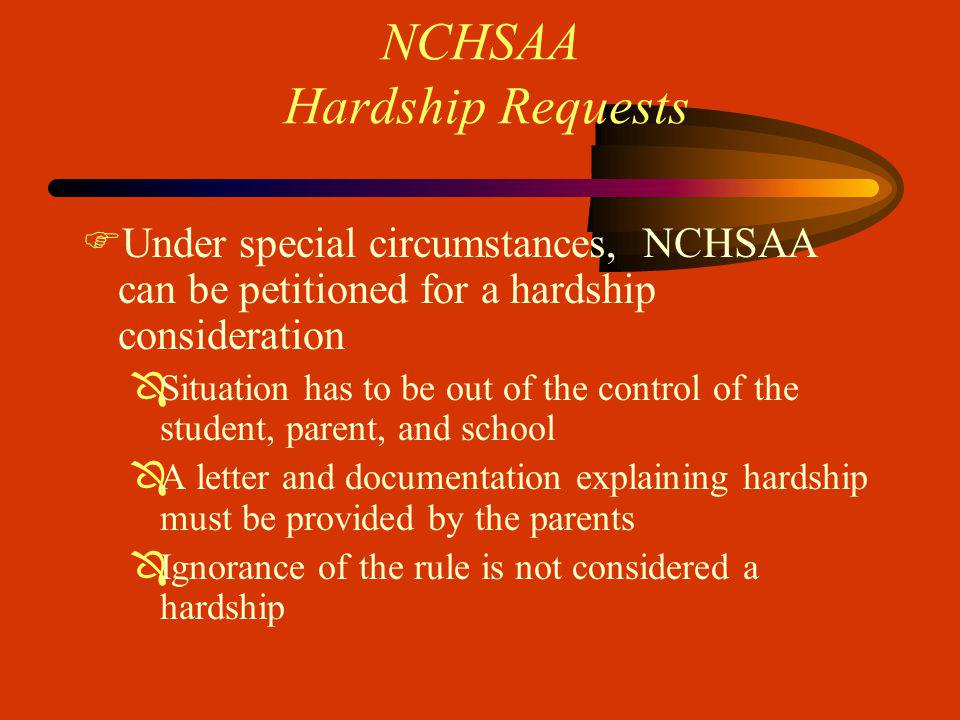 NCHSAA Hardship Requests FUnder special circumstances, NCHSAA can be petitioned for a hardship consideration ÔSituation has to be out of the control of the student, parent, and school ÔA letter and documentation explaining hardship must be provided by the parents ÔIgnorance of the rule is not considered a hardship