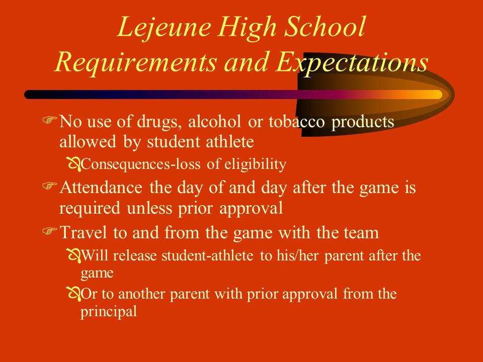 Lejeune High School Requirements and Expectations FNo use of drugs, alcohol or tobacco products allowed by student athlete ÔConsequences-loss of eligibility FAttendance the day of and day after the game is required unless prior approval FTravel to and from the game with the team ÔWill release student-athlete to his/her parent after the game ÔOr to another parent with prior approval from the principal