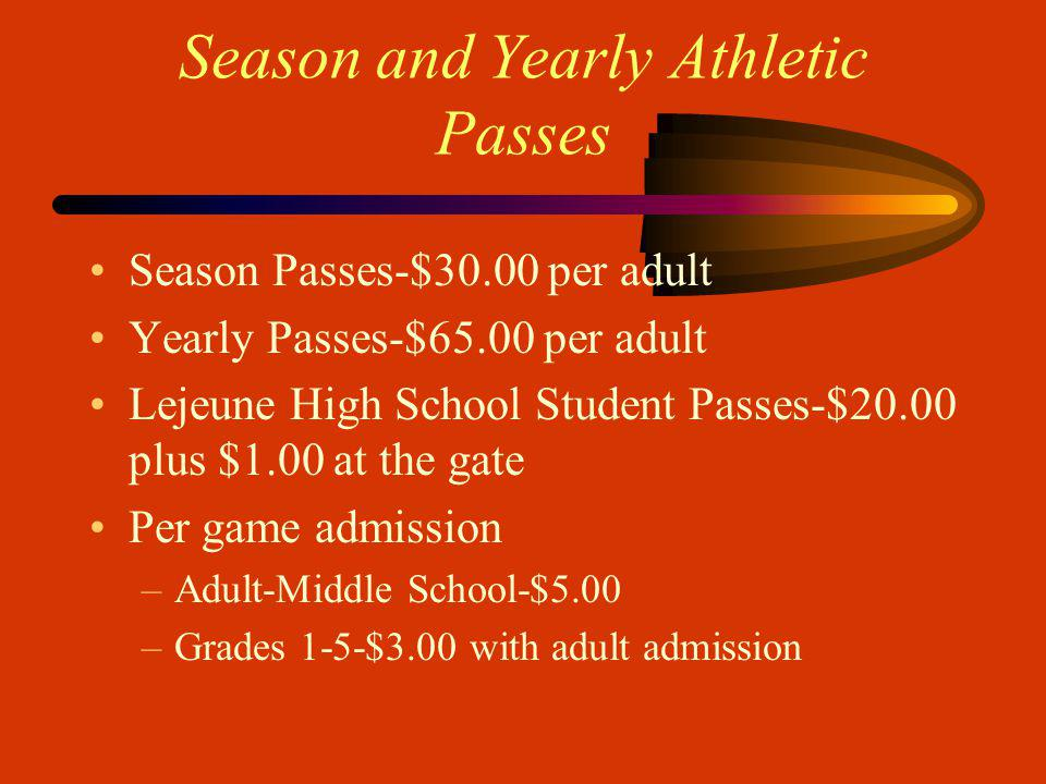 Season and Yearly Athletic Passes Season Passes-$30.00 per adult Yearly Passes-$65.00 per adult Lejeune High School Student Passes-$20.00 plus $1.00 at the gate Per game admission –Adult-Middle School-$5.00 –Grades 1-5-$3.00 with adult admission