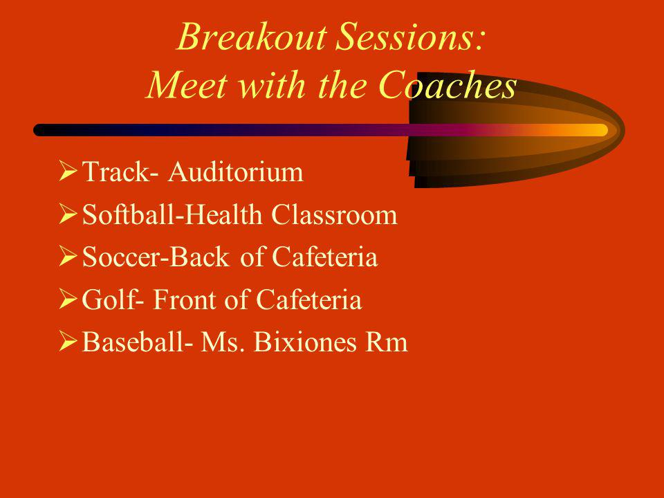Breakout Sessions: Meet with the Coaches Track- Auditorium Softball-Health Classroom Soccer-Back of Cafeteria Golf- Front of Cafeteria Baseball- Ms.