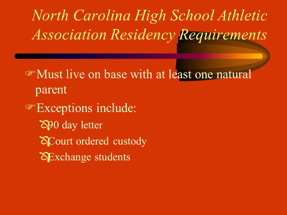 North Carolina High School Athletic Association Residency Requirements FMust live on base with at least one natural parent FExceptions include: Ô90 day letter ÔCourt ordered custody ÔExchange students