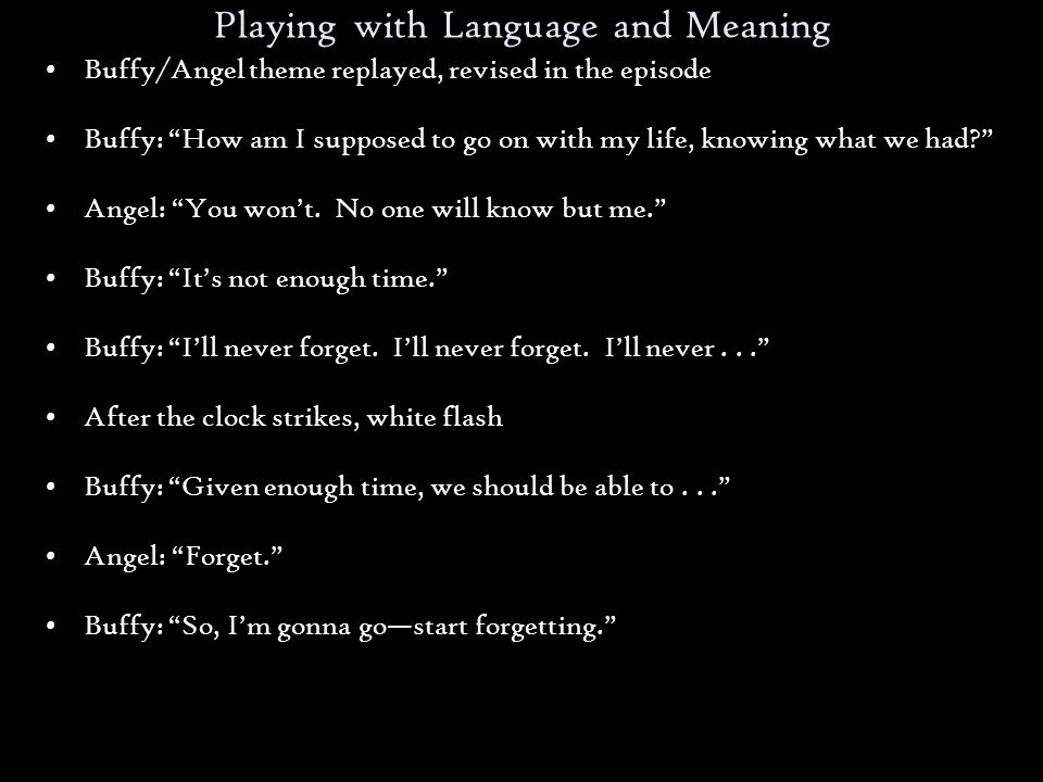 Playing with Language and Meaning Buffy/Angel theme replayed, revised in the episode Buffy: How am I supposed to go on with my life, knowing what we had.