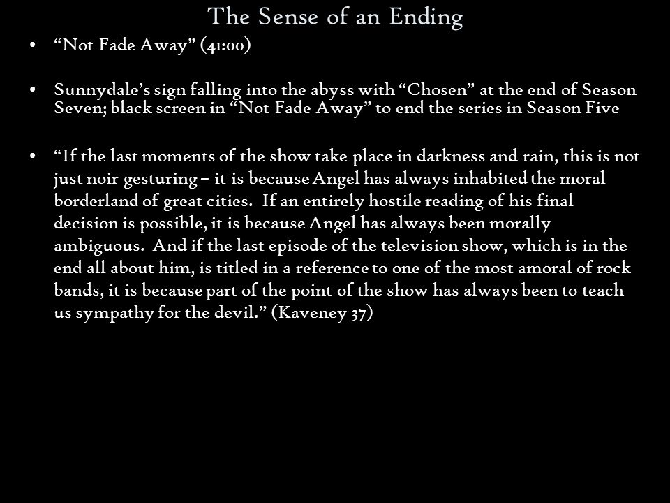 The Sense of an Ending Not Fade Away (41:00) Sunnydales sign falling into the abyss with Chosen at the end of Season Seven; black screen in Not Fade Away to end the series in Season Five If the last moments of the show take place in darkness and rain, this is not just noir gesturing – it is because Angel has always inhabited the moral borderland of great cities.