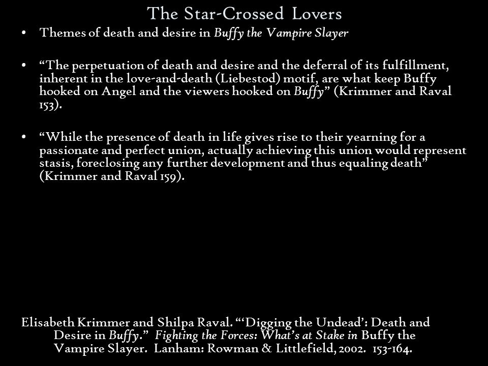 The Star-Crossed Lovers Themes of death and desire in Buffy the Vampire Slayer The perpetuation of death and desire and the deferral of its fulfillment, inherent in the love-and-death (Liebestod) motif, are what keep Buffy hooked on Angel and the viewers hooked on Buffy (Krimmer and Raval 153).