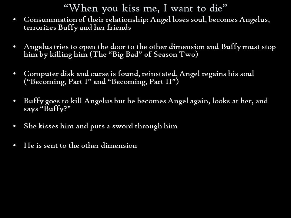 When you kiss me, I want to die Consummation of their relationship: Angel loses soul, becomes Angelus, terrorizes Buffy and her friends Angelus tries