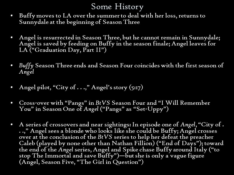 Some History Buffy moves to LA over the summer to deal with her loss, returns to Sunnydale at the beginning of Season Three Angel is resurrected in Season Three, but he cannot remain in Sunnydale; Angel is saved by feeding on Buffy in the season finale; Angel leaves for LA (Graduation Day, Part II) Buffy Season Three ends and Season Four coincides with the first season of Angel Angel pilot, City of..., Angels story (5:17) Cross-over with Pangs in BtVS Season Four and I Will Remember You in Season One of Angel (Pangs as Set-Uppy) A series of crossovers and near sightings: In episode one of Angel, City of..., Angel sees a blonde who looks like she could be Buffy; Angel crosses over at the conclusion of the BtVS series to help her defeat the preacher Caleb (played by none other than Nathan Fillion) (End of Days); toward the end of the Angel series, Angel and Spike chase Buffy around Italy (to stop The Immortal and save Buffy)but she is only a vague figure (Angel, Season Five, The Girl in Question)