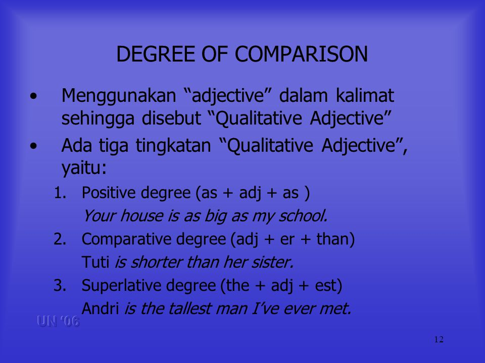 12 DEGREE OF COMPARISON Menggunakan adjective dalam kalimat sehingga disebut Qualitative Adjective Ada tiga tingkatan Qualitative Adjective, yaitu: 1.Positive degree (as + adj + as ) Your house is as big as my school.