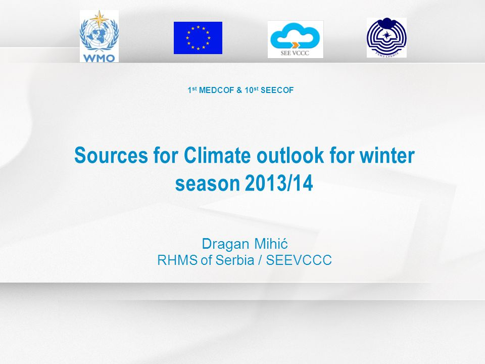 1 st MEDCOF & 10 st SEECOF Sources for Climate outlook for winter season 2013/14 Dragan Mihić RHMS of Serbia / SEEVCCC