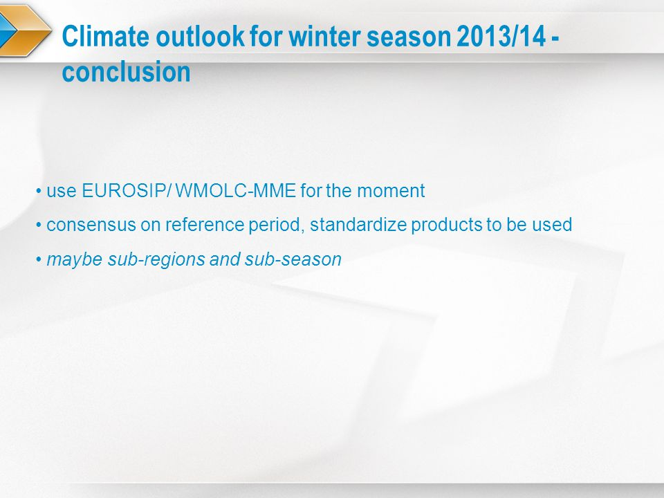 Climate outlook for winter season 2013/14 - conclusion use EUROSIP/ WMOLC-MME for the moment consensus on reference period, standardize products to be
