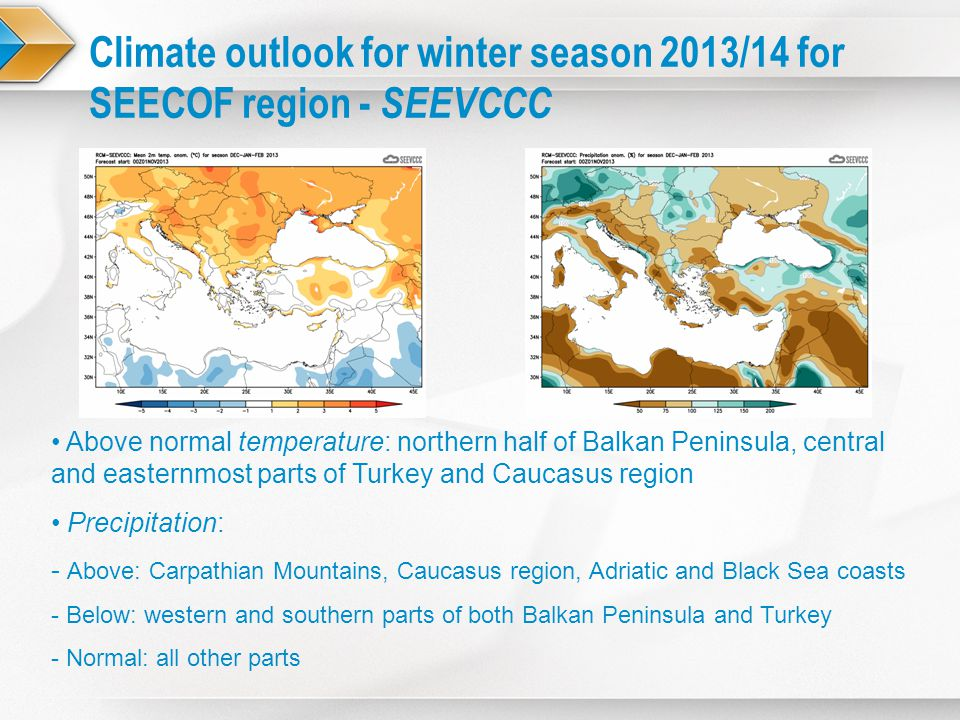 Above normal temperature: northern half of Balkan Peninsula, central and easternmost parts of Turkey and Caucasus region Precipitation: - Above: Carpathian Mountains, Caucasus region, Adriatic and Black Sea coasts - Below: western and southern parts of both Balkan Peninsula and Turkey - Normal: all other parts Climate outlook for winter season 2013/14 for SEECOF region - SEEVCCC