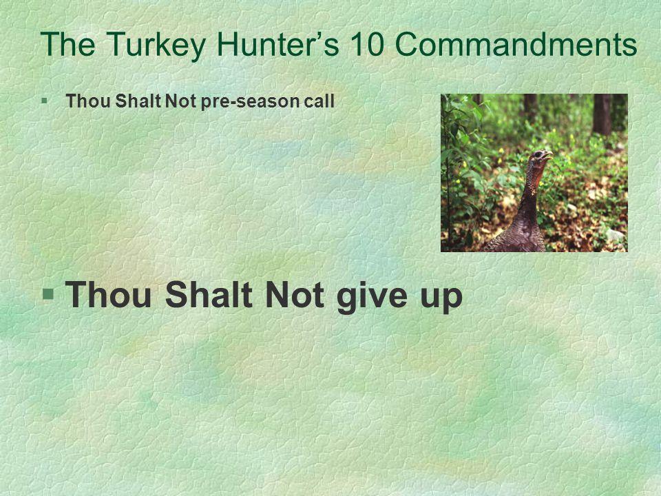 The Turkey Hunters 10 Commandments §Thou Shalt Not pre-season call §Thou Shalt Not give up