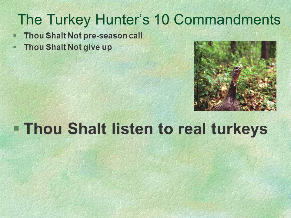 The Turkey Hunters 10 Commandments §Thou Shalt Not pre-season call §Thou Shalt Not give up §Thou Shalt listen to real turkeys