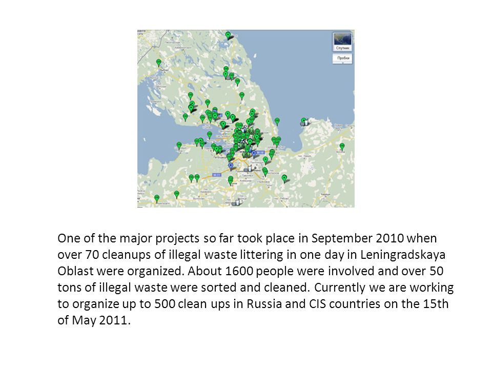 One of the major projects so far took place in September 2010 when over 70 cleanups of illegal waste littering in one day in Leningradskaya Oblast were organized.