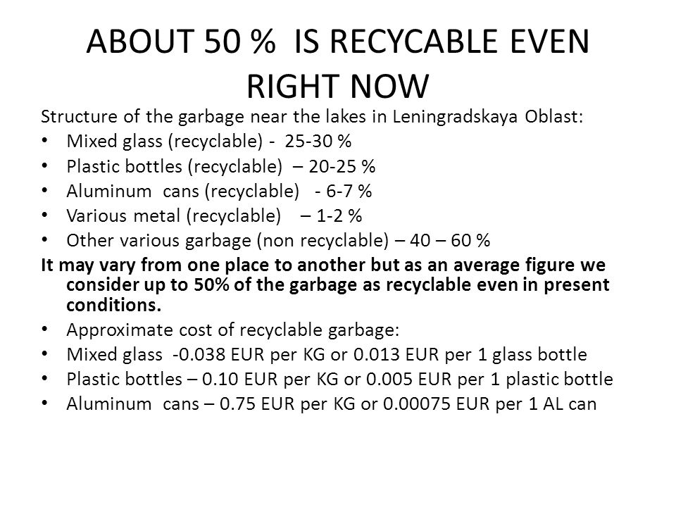 ABOUT 50 % IS RECYCABLE EVEN RIGHT NOW Structure of the garbage near the lakes in Leningradskaya Oblast: Mixed glass (recyclable) - 25-30 % Plastic bottles (recyclable) – 20-25 % Aluminum cans (recyclable) - 6-7 % Various metal (recyclable) – 1-2 % Other various garbage (non recyclable) – 40 – 60 % It may vary from one place to another but as an average figure we consider up to 50% of the garbage as recyclable even in present conditions.