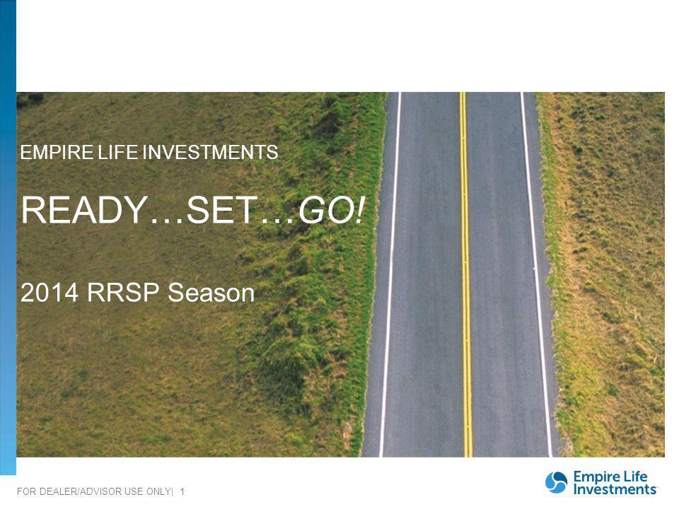 FOR DEALER/ADVISOR USE ONLY| 1 EMPIRE LIFE INVESTMENTS READY…SET…GO! 2014 RRSP Season