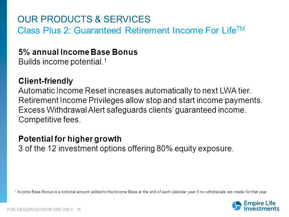 FOR DEALER/ADVISOR USE ONLY| 16 5% annual Income Base Bonus Builds income potential. 1 Client-friendly Automatic Income Reset increases automatically