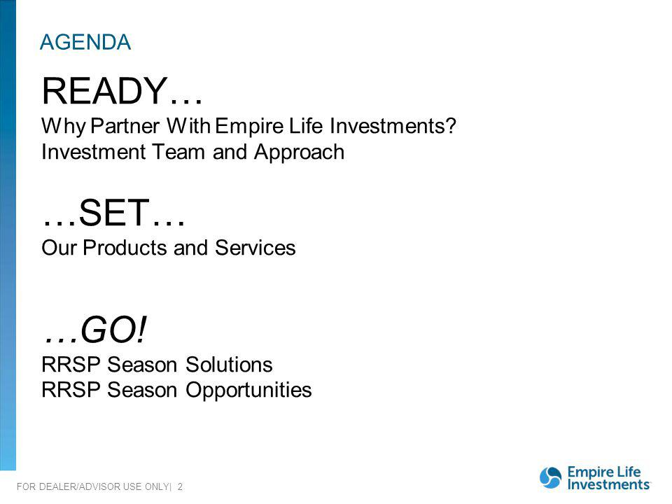 FOR DEALER/ADVISOR USE ONLY| 2 AGENDA READY… Why Partner With Empire Life Investments? Investment Team and Approach …SET… Our Products and Services …G