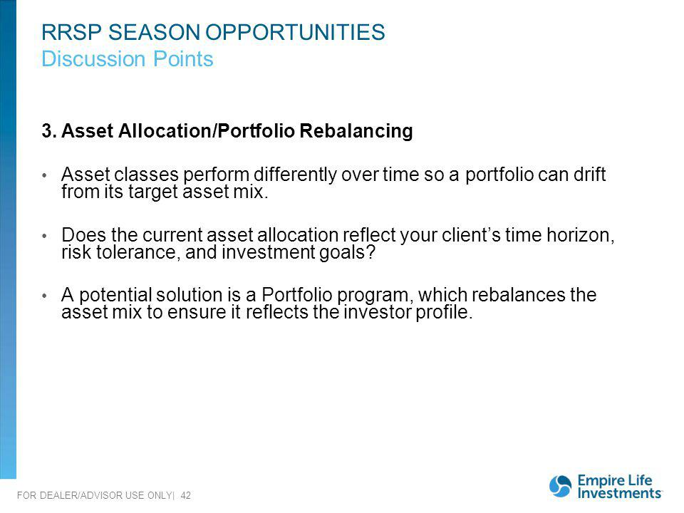 FOR DEALER/ADVISOR USE ONLY| 42 RRSP SEASON OPPORTUNITIES Discussion Points 3.Asset Allocation/Portfolio Rebalancing Asset classes perform differently