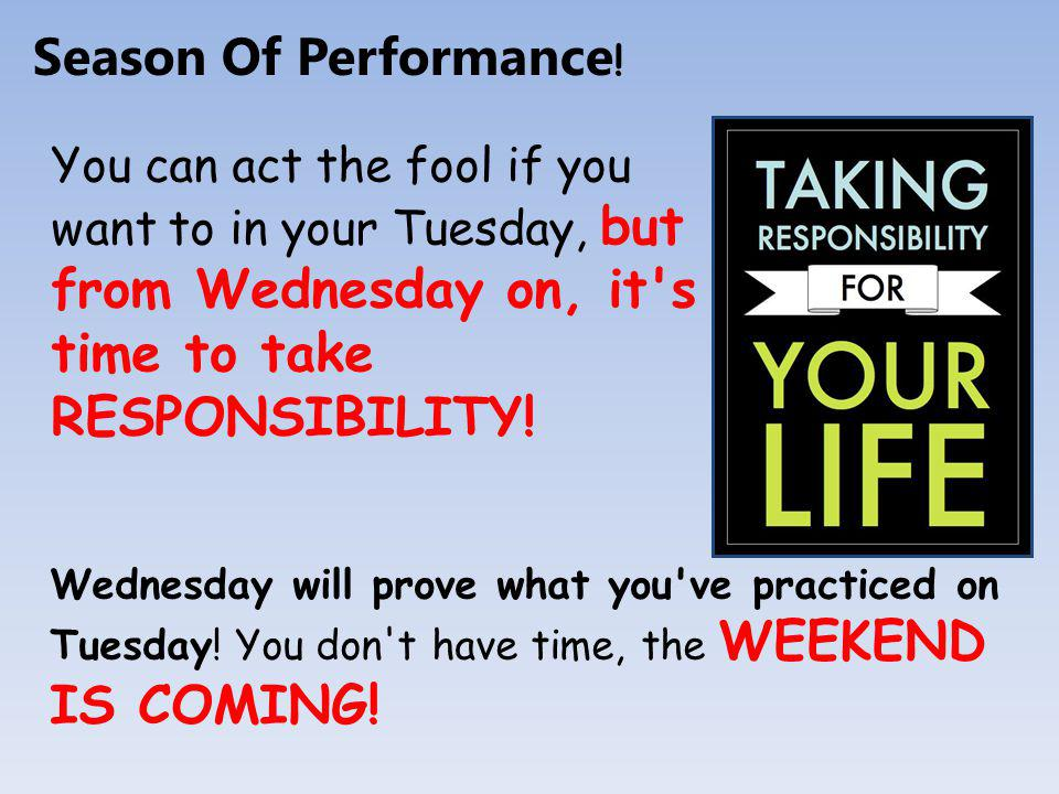 You can act the fool if you want to in your Tuesday, but from Wednesday on, it s time to take RESPONSIBILITY.