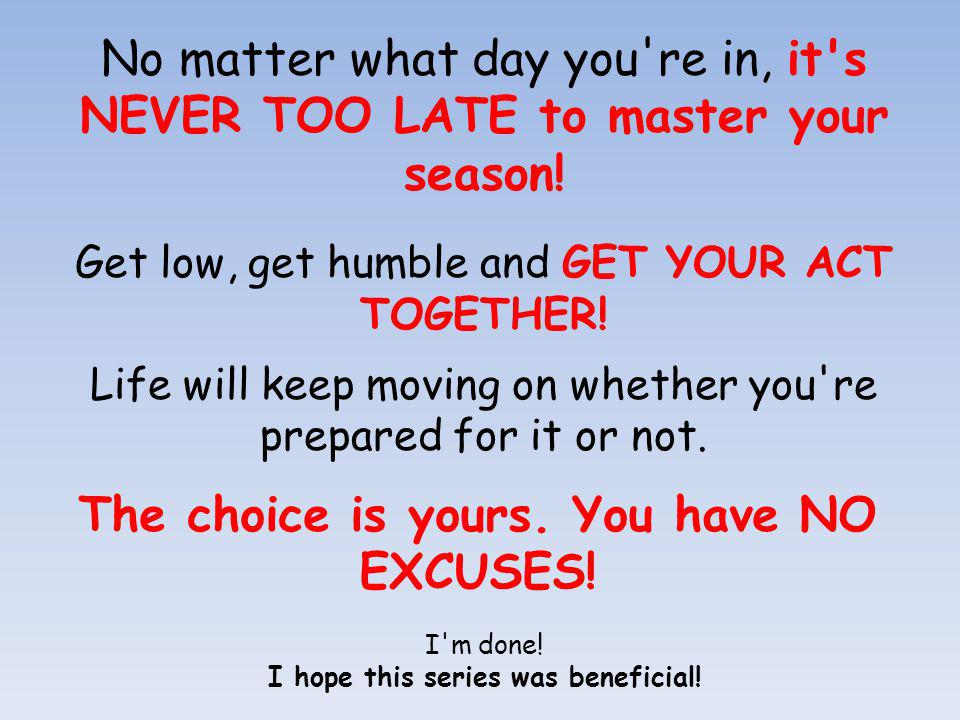 No matter what day you re in, it s NEVER TOO LATE to master your season.