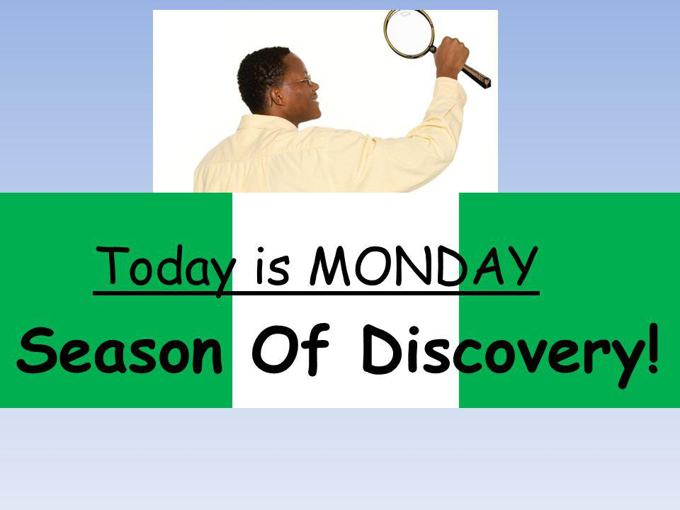 Season Of Discovery! Today is MONDAY
