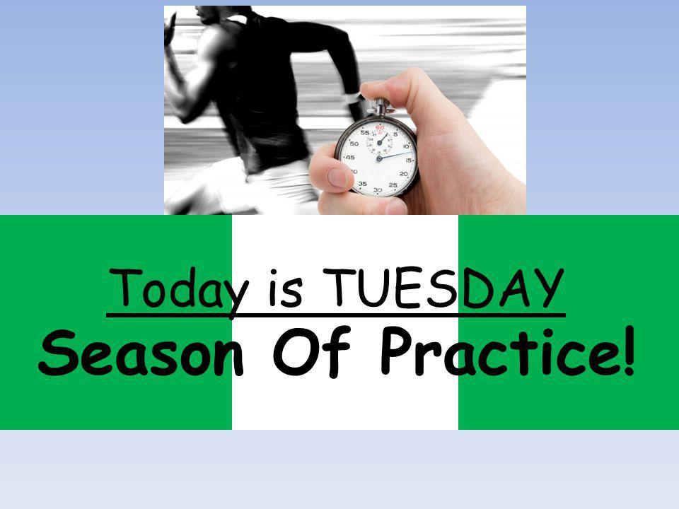 Season Of Practice! Today is TUESDAY