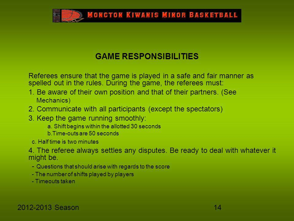 142012-2013 Season GAME RESPONSIBILITIES Referees ensure that the game is played in a safe and fair manner as spelled out in the rules. During the gam