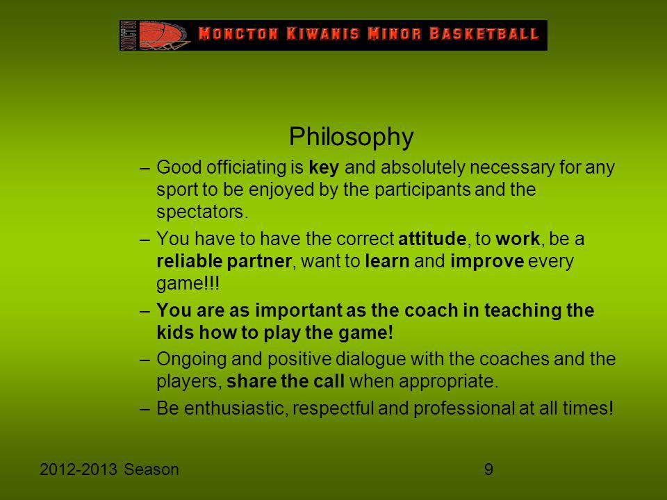 92012-2013 Season Philosophy –Good officiating is key and absolutely necessary for any sport to be enjoyed by the participants and the spectators. –Yo