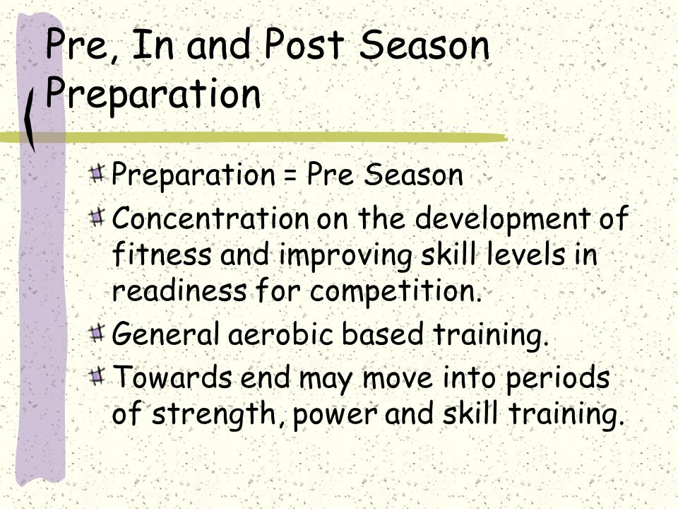Pre, In and Post Season Preparation Preparation = Pre Season Concentration on the development of fitness and improving skill levels in readiness for c