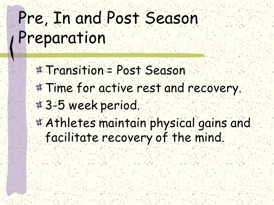 Pre, In and Post Season Preparation Transition = Post Season Time for active rest and recovery. 3-5 week period. Athletes maintain physical gains and