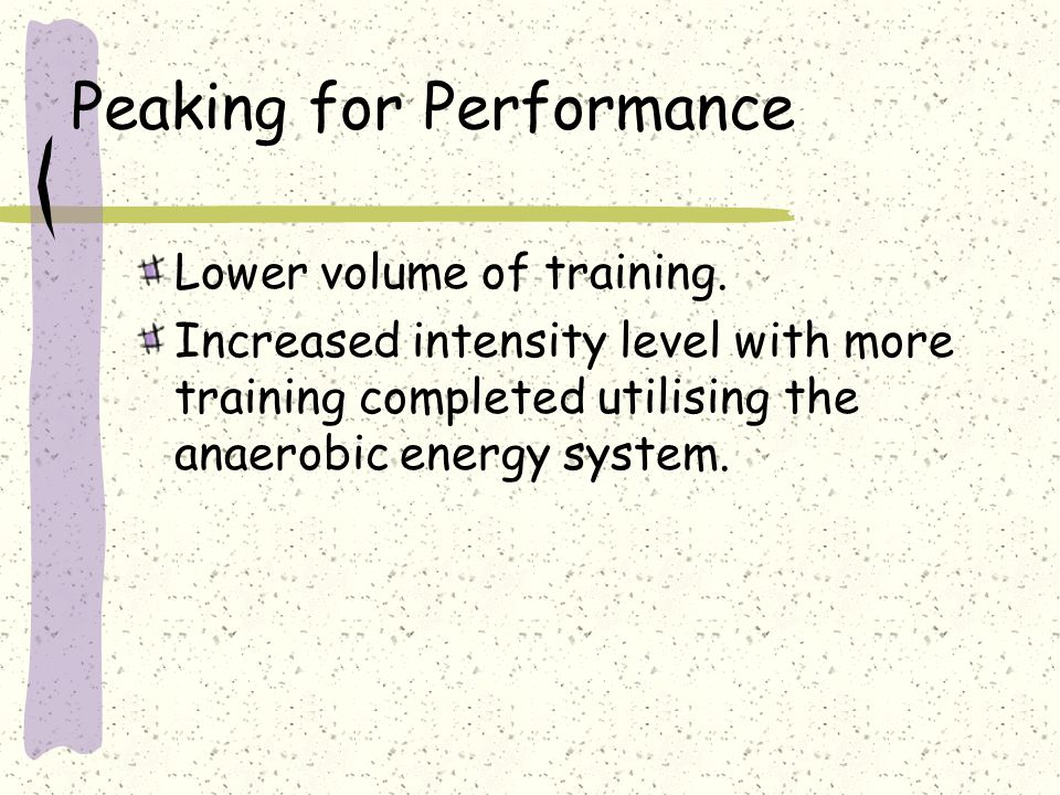 Peaking for Performance Lower volume of training. Increased intensity level with more training completed utilising the anaerobic energy system.