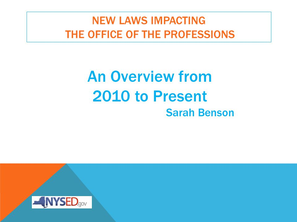 NEW LAWS IMPACTING THE OFFICE OF THE PROFESSIONS An Overview from 2010 to Present Sarah Benson