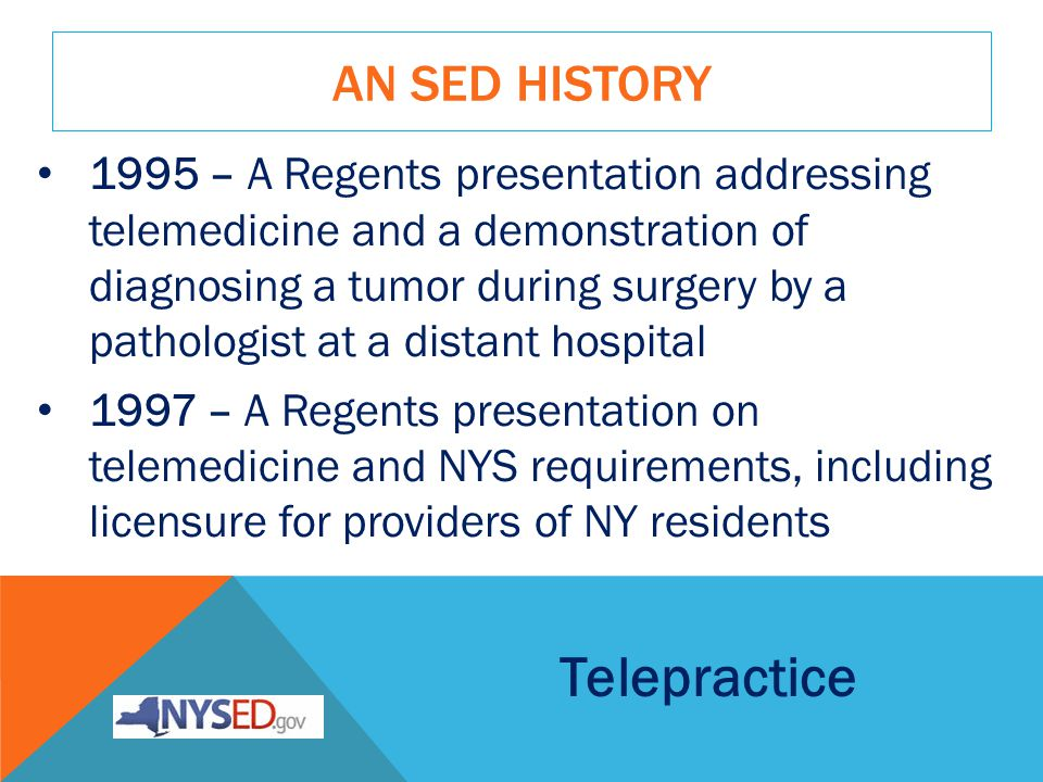 AN SED HISTORY 1995 – A Regents presentation addressing telemedicine and a demonstration of diagnosing a tumor during surgery by a pathologist at a distant hospital 1997 – A Regents presentation on telemedicine and NYS requirements, including licensure for providers of NY residents Telepractice