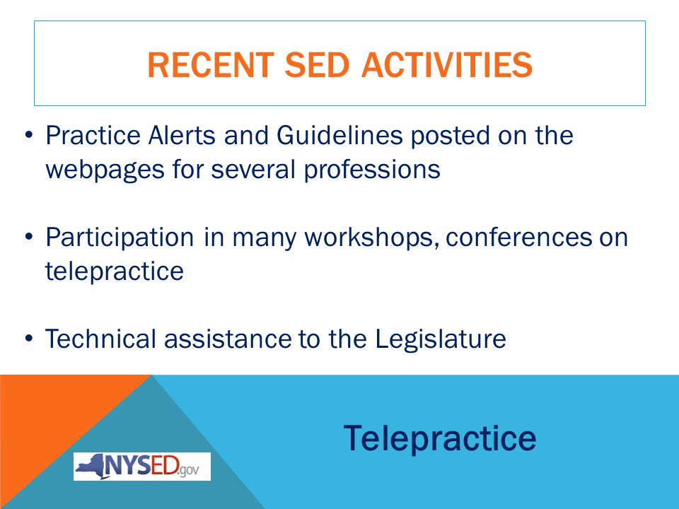 RECENT SED ACTIVITIES Practice Alerts and Guidelines posted on the webpages for several professions Participation in many workshops, conferences on telepractice Technical assistance to the Legislature Telepractice
