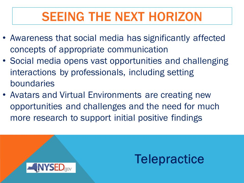 SEEING THE NEXT HORIZON Awareness that social media has significantly affected concepts of appropriate communication Social media opens vast opportunities and challenging interactions by professionals, including setting boundaries Avatars and Virtual Environments are creating new opportunities and challenges and the need for much more research to support initial positive findings Telepractice
