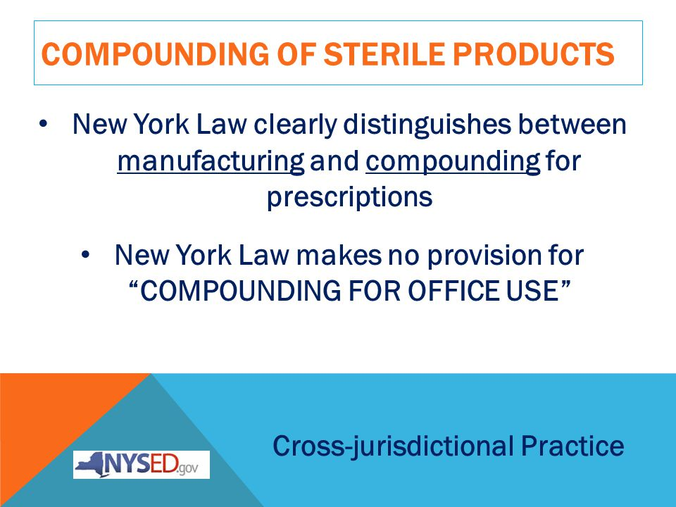 COMPOUNDING OF STERILE PRODUCTS Cross-jurisdictional Practice New York Law clearly distinguishes between manufacturing and compounding for prescriptions New York Law makes no provision for COMPOUNDING FOR OFFICE USE