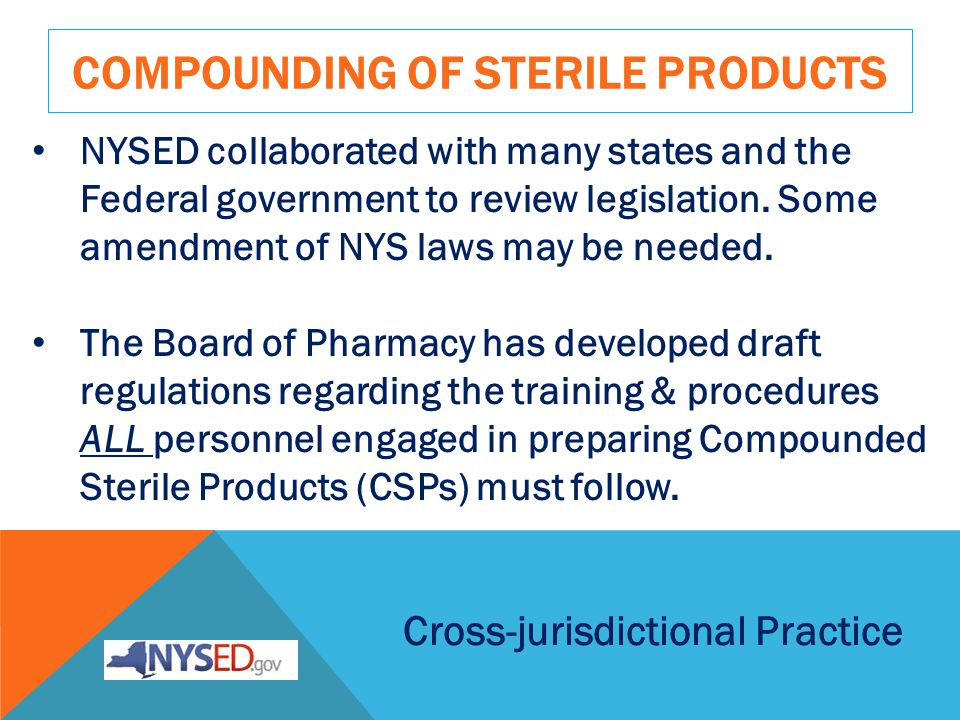 COMPOUNDING OF STERILE PRODUCTS Cross-jurisdictional Practice NYSED collaborated with many states and the Federal government to review legislation.