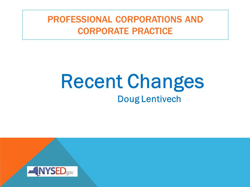 PROFESSIONAL CORPORATIONS AND CORPORATE PRACTICE Recent Changes Doug Lentivech