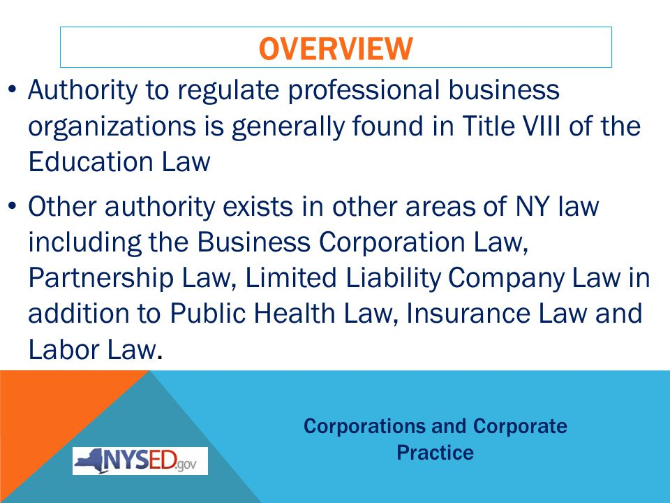 OVERVIEW Authority to regulate professional business organizations is generally found in Title VIII of the Education Law Other authority exists in other areas of NY law including the Business Corporation Law, Partnership Law, Limited Liability Company Law in addition to Public Health Law, Insurance Law and Labor Law.