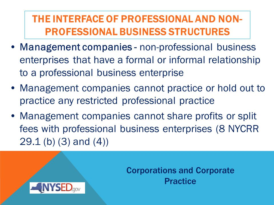 THE INTERFACE OF PROFESSIONAL AND NON- PROFESSIONAL BUSINESS STRUCTURES Management companies - non-professional business enterprises that have a formal or informal relationship to a professional business enterprise Management companies cannot practice or hold out to practice any restricted professional practice Management companies cannot share profits or split fees with professional business enterprises (8 NYCRR 29.1 (b) (3) and (4)) Corporations and Corporate Practice