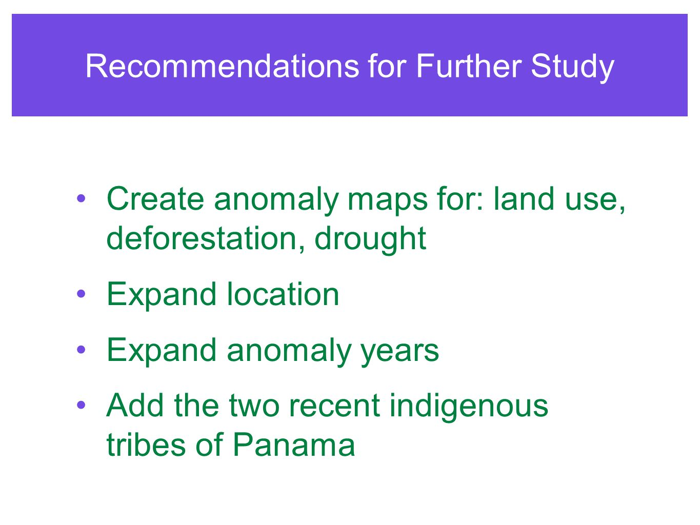 Recommendations for Further Study Create anomaly maps for: land use, deforestation, drought Expand location Expand anomaly years Add the two recent in
