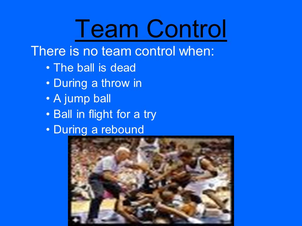 Team Control There is no team control when: The ball is dead During a throw in A jump ball Ball in flight for a try During a rebound